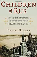 Children of Rus': Right-Bank Ukraine and the Invention of a Russian Nation