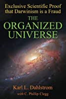The Organized Universe: Exclusive Scientific Proof that Darwinism is a Fraud