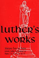 Luther's Works Selected Psalms I/Chapters 2, 8, 19, 23, 26, 45 and 51 (Luther's Works)