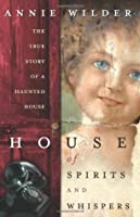 House of Spirits and Whispers: The True Story of a Haunted House