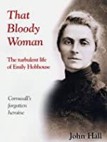 That Bloody Woman - the turbulent life of Emily Hobhouse: Cornwall's forgotten heroine