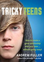 Tricky Teens: How to Create a Great Relationship with Your Teen . . . Without Going Crazy!