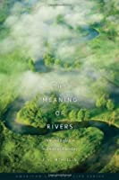 The Meaning of Rivers: Flow and Reflection in American Literature (American Land & Life)