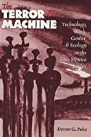 The Terror of the Machine: Technology, Work, Gender, and Ecology on the U.S.-Mexico Border (CMAS Border & Migration Studies Series)