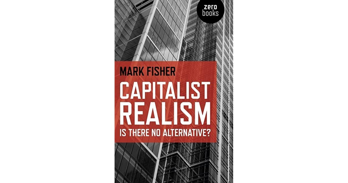 capital realism by mark fisher essay Mark fisher gave a moribund left the imaginative jolt it needed to wake from the nightmare of neoliberal complacency dear mark, began an email i wrote to a man i had never met in the first days of 2010: i read your book capitalist realism last week and it felt like coming up for air after a.
