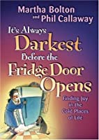 It's Always Darkest Before the Fridge Door Opens: Finding Joy in the Cold Places of Life: Finding Joy in the Cold Places in Life