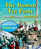 The Boston Tea Party: Would You Join the Revolution? (What Would You Do?)