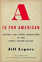 """A"" Is for American: Letters and Other Characters in the Newly United States"