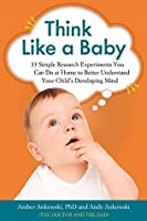 Think Like a Baby: 33 Simple Research Experiments You Can Do at Home to Better Understand Your Child's Developing Mind