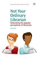 Not Your Ordinary Librarian: Debunking the Popular Perceptions of Librarians (Chandos Information Professional Series)