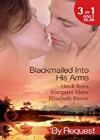 Blackmailed Into His Arms: Blackmailed into Bed / The Billionaire's Blackmail Bargain / Blackmailed For Her Baby
