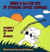 Build a Better Life by Stealing Office Supplies: Dogbert's Big Book of Business