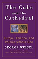 The Cube and the Cathedral: Europe, America, and Politics Without God
