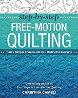 Step-by-Step Free-Motion Quilting: Turn 9 Simple Shapes into 80+ Distinctive Designs • Best-selling author of First Steps to Free-Motion Quilting