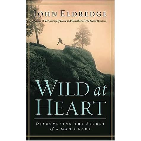 Wild At Heart Discovering The Secret Of A Man S Soul By
