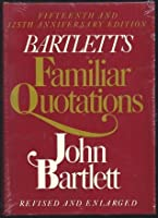 Bartlett's Familiar Quotations - Revised and Enlarged Fifteenth and 125th Anniversary Edition