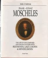 Isaak-Ignaz Moscheles: The Life Of The Composer And His Encounters With Beethoven, Liszt, Chopin, And Mendelssohn