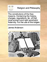 The Constitutions of the Free-Masons. Containing the History, Charges, Regulations, &C. of That Most Ancient and Right Worshipful Fraternity. for the Use of the Lodges.