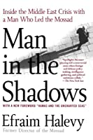 Man in the Shadows: Inside the Middle East Crisis with a Man Who Led the Mossad