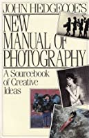 John Hedgecoe's New Manual Of Photography: A Sourcebook of Creative Ideas