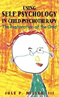 Using Self Psychology in Child Psychotherapy: The Restoration of the Child (Self Psychology and Intersubjectivity)