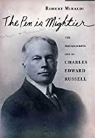 The Pen Is Mightier: The Muckraking Life of Charles Edward Russell