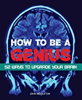 How to be a Genius: 52 Ways to Upgrade Your Brain