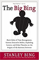 The Big Bing: Black Holes of Time Management, Gaseous Executive Bodies, Exploding Careers, and Other Theories on the Origins of the Business Universe