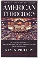 American Theocracy: The Peril snd Politics of Radical Religion, Oil and Borrowed Money in the 21st Century