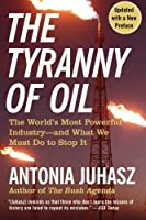 The Tyranny of Oil: The World's Most Powerful Industry--and What We Must Do to Stop It