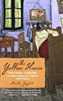 The Yellow House: Van Gogh, Gauguin, and Nine Turbulent Weeks in Provence