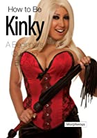 How to be Kinky: A Beginners Guide to BDSM