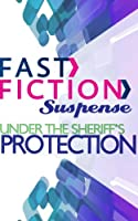 Under the Sheriff's Protection (Fast Fiction Suspense)