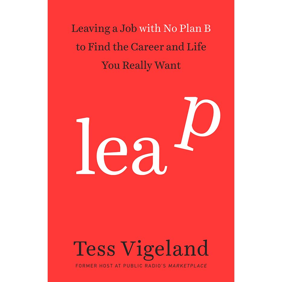 leap leaving a job no plan b to the career and life you leap leaving a job no plan b to the career and life you really want by tess vigeland reviews discussion bookclubs lists