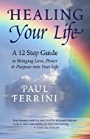 Healing Your Life: A 12 Step Guide to Bringing Love, Power & Purpose Into Your Life