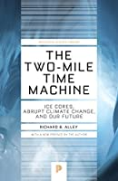 The Two-Mile Time Machine: Ice Cores, Abrupt Climate Change, and Our Future: Ice Cores, Abrupt Climate Change, and Our Future (Princeton Science Library)