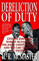 Dereliction of Duty: Lyndon Johnson, Robert McNamara, the Joint Chiefs of Staff, and the Lies That Led to Vietnam