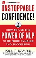 Unstoppable Confidence: How to Use the Power of NLP to Be More Dynamic and Successful