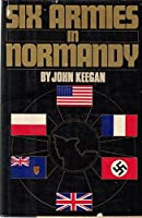 Six Armies in Normandy: From D-Day to the Liberation of Paris
