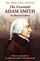 The Essential Adam Smith - The Illustrated Edition (The Kirkcaldy Edition)
