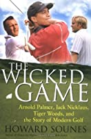 The Wicked Game: Arnold Palmer, Jack Nicklaus, Tiger Woods, and the Story of Modern Golf