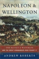 Napoleon and Wellington: The Battle of Waterloo, and the Great Commanders Who Fought It