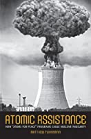 """Atomic Assistance: How """"Atoms for Peace"""" Programs Cause Nuclear Insecurity (Cornell Studies in Security Affairs)"""