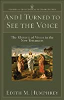 And I Turned to See the Voice (Studies in Theological Interpretation): The Rhetoric of Vision in the New Testament