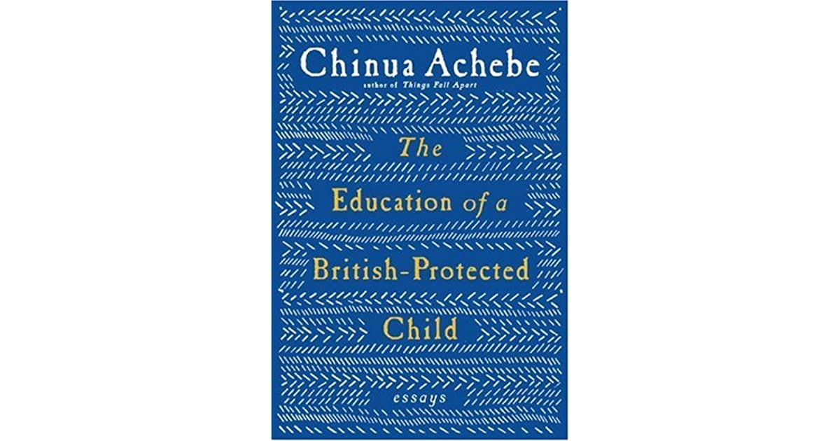 chinua achebe the education of a british-protected child essays Chinua achebe: without the story we are blind  to his compatriots the  education of a british-protected child (2009), a melding of the essay.