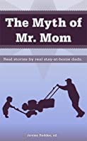 The Myth of Mr. Mom: Real Stories by Real Stay-At-Home Dads