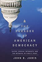 The Paradox of American Democracy: Elites, Special Interests, and the Betrayal of Public Trust