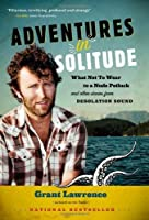 Adventures in Solitude: What Not to Wear to a Nude Potluck and Other Stories from Desolation Sound