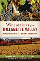 Winemakers of the Willamette Valley: Pioneering Vintners from Oregon's Wine Country (American Palate)