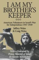I Am My Brother's Keeper: American Volunteers in Israel's War for Independence 1947-1949